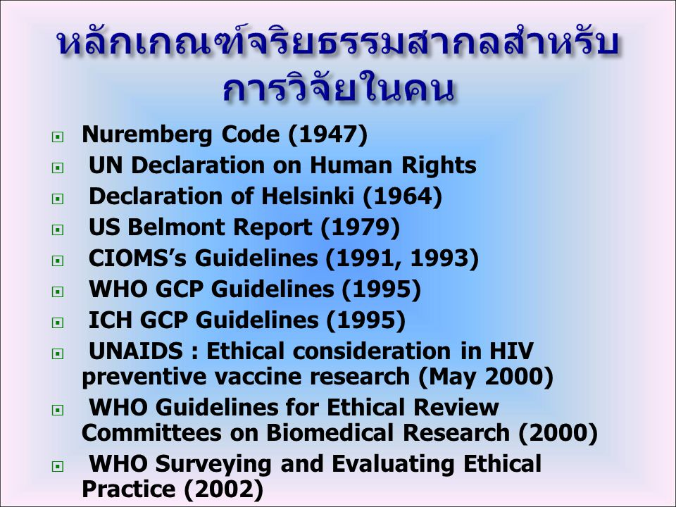 Nuremberg Code (1947)  UN Declaration on Human Rights  Declaration of Helsinki (1964)  US Belmont Report (1979)  CIOMS's Guidelines (1991, 1993)