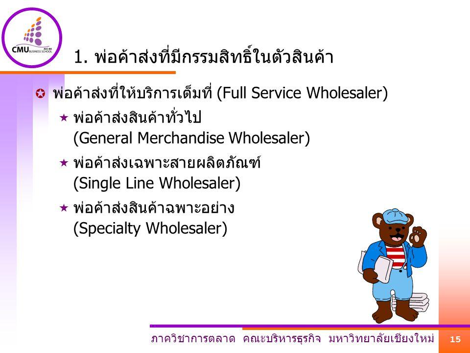 ภาควิชาการตลาด คณะบริหารธุรกิจ มหาวิทยาลัยเชียงใหม่ 15 1. พ่อค้าส่งที่มีกรรมสิทธิ์ในตัวสินค้า  พ่อค้าส่งที่ให้บริการเต็มที่ (Full Service Wholesaler)