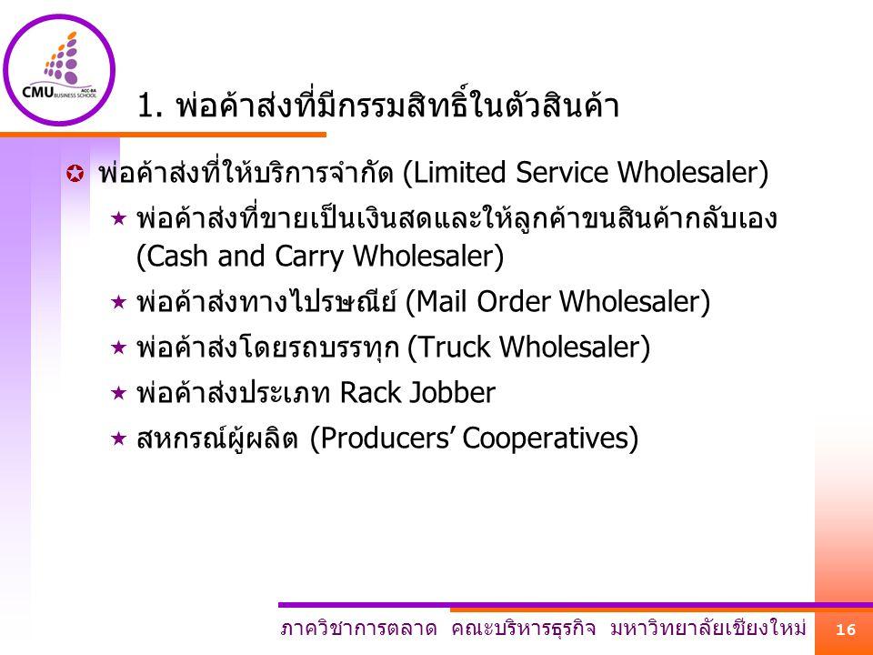 ภาควิชาการตลาด คณะบริหารธุรกิจ มหาวิทยาลัยเชียงใหม่ 16 1. พ่อค้าส่งที่มีกรรมสิทธิ์ในตัวสินค้า  พ่อค้าส่งที่ให้บริการจำกัด (Limited Service Wholesaler