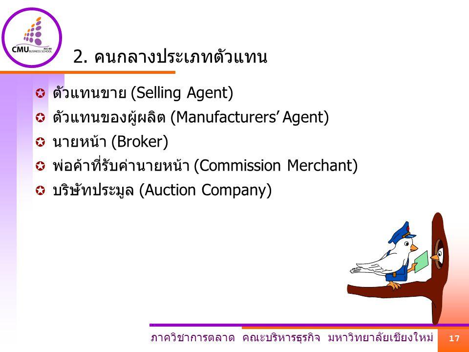 ภาควิชาการตลาด คณะบริหารธุรกิจ มหาวิทยาลัยเชียงใหม่ 17 2. คนกลางประเภทตัวแทน  ตัวแทนขาย (Selling Agent)  ตัวแทนของผู้ผลิต (Manufacturers' Agent)  น