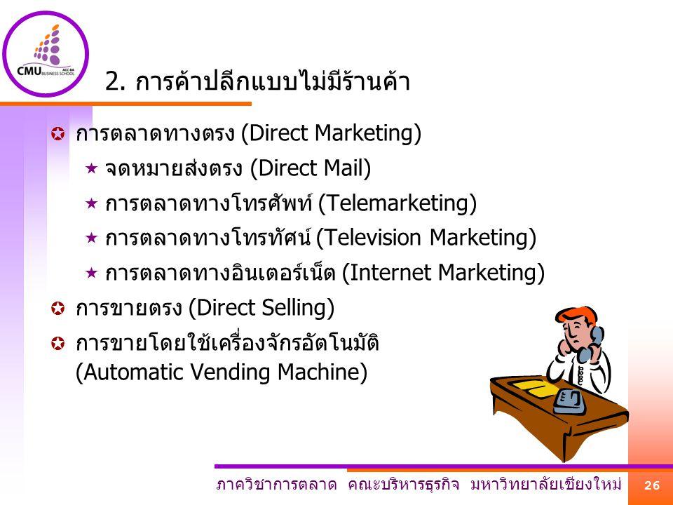 ภาควิชาการตลาด คณะบริหารธุรกิจ มหาวิทยาลัยเชียงใหม่ 26 2. การค้าปลีกแบบไม่มีร้านค้า  การตลาดทางตรง (Direct Marketing)  จดหมายส่งตรง (Direct Mail) 