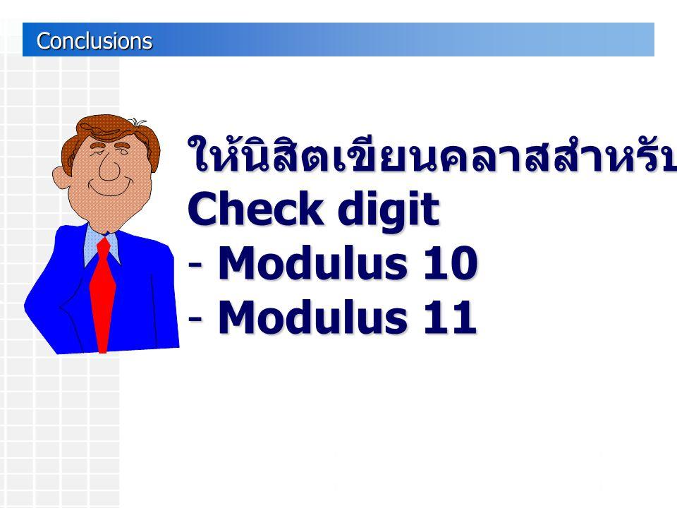 Conclusions Conclusions ให้นิสิตเขียนคลาสสำหรับ Check digit - Modulus 10 - Modulus 11