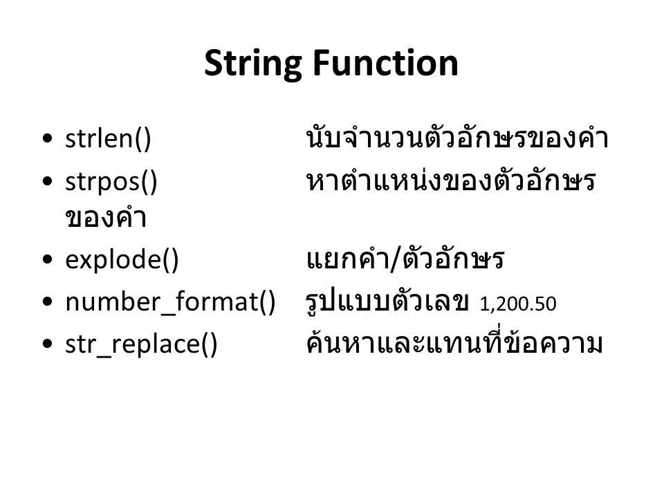 String Function strlen() นับจำนวนตัวอักษรของคำ strpos() หาตำแหน่งของตัวอักษร ของคำ explode() แยกคำ / ตัวอักษร number_format() รูปแบบตัวเลข 1,200.50 str_replace() ค้นหาและแทนที่ข้อความ