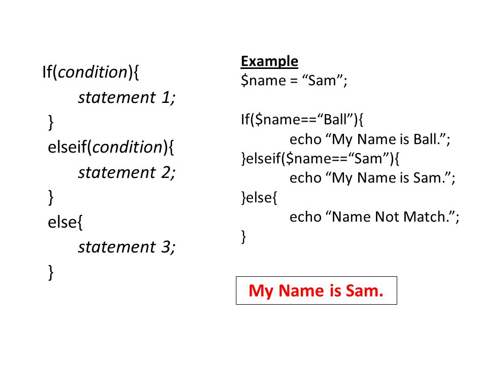 If(condition){ statement 1; } elseif(condition){ statement 2; } else{ statement 3; } Example $name = Sam ; If($name== Ball ){ echo My Name is Ball. ; }elseif($name== Sam ){ echo My Name is Sam. ; }else{ echo Name Not Match. ; } My Name is Sam.
