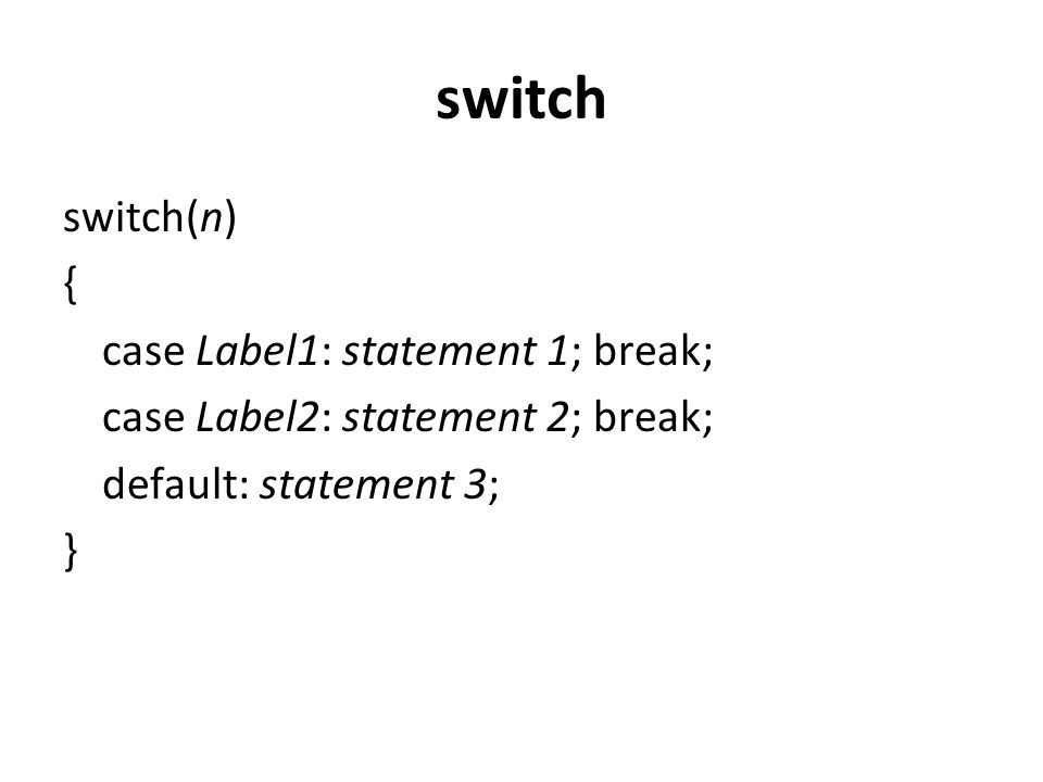 switch switch(n) { case Label1: statement 1; break; case Label2: statement 2; break; default: statement 3; }