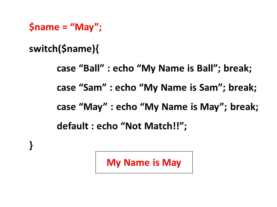 switch($name){ case Ball : echo My Name is Ball ; break; case Sam : echo My Name is Sam ; break; case May : echo My Name is May ; break; default : echo Not Match!! ; } $name = May ; My Name is May