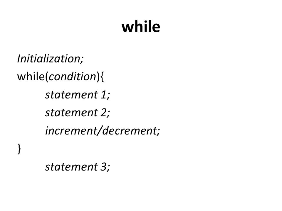 while Initialization; while(condition){ statement 1; statement 2; increment/decrement; } statement 3;
