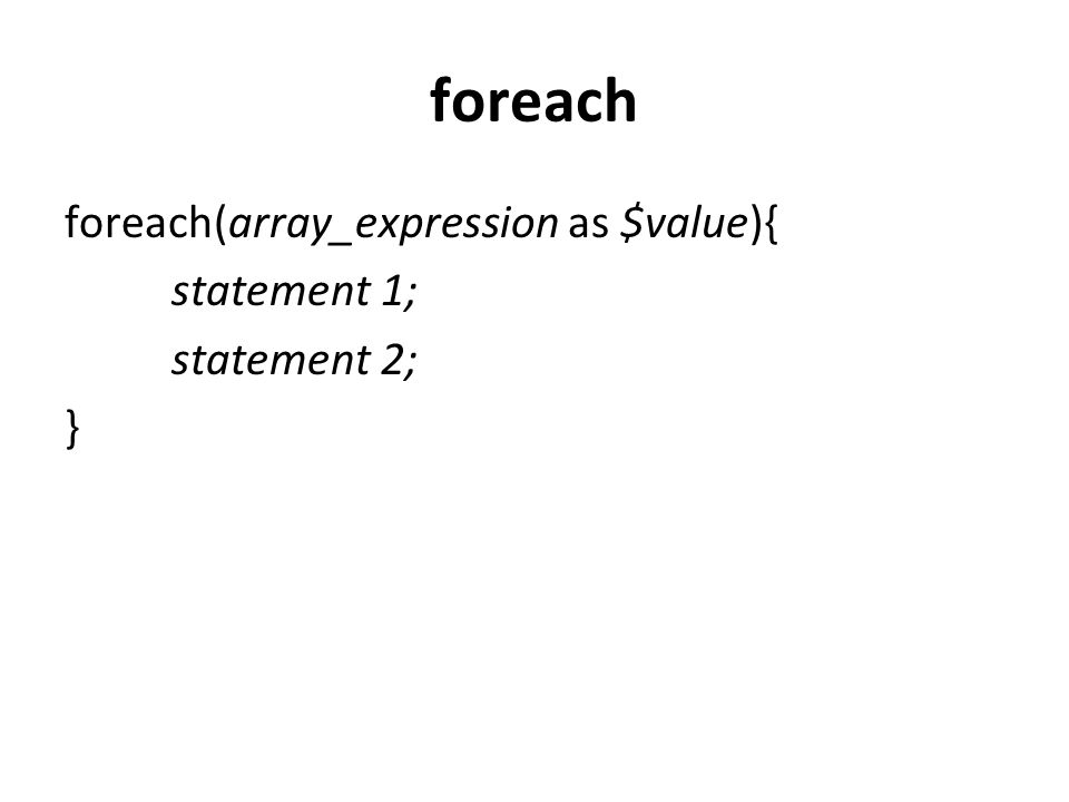foreach foreach(array_expression as $value){ statement 1; statement 2; }