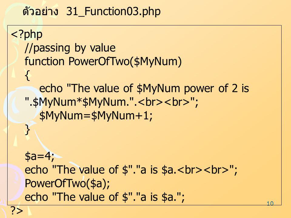 10 ตัวอย่าง 31_Function03.php <?php //passing by value function PowerOfTwo($MyNum) { echo