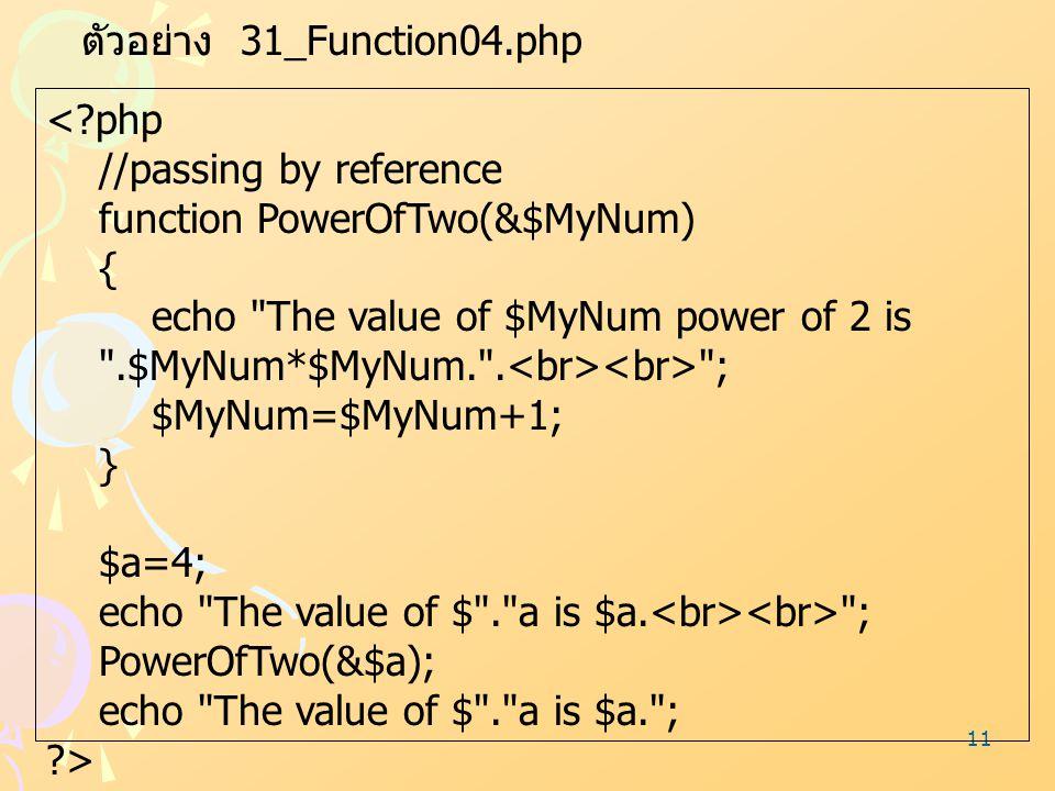11 ตัวอย่าง 31_Function04.php <?php //passing by reference function PowerOfTwo(&$MyNum) { echo