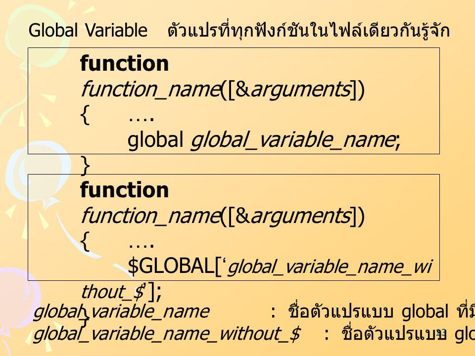 13 Global Variable ตัวแปรที่ทุกฟังก์ชันในไฟล์เดียวกันรู้จัก function function_name([&arguments]) {…. global global_variable_name; } function function_