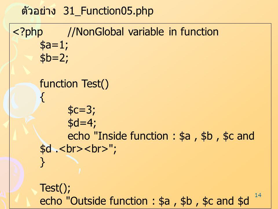 14 ตัวอย่าง 31_Function05.php <?php//NonGlobal variable in function $a=1; $b=2; function Test() { $c=3; $d=4; echo