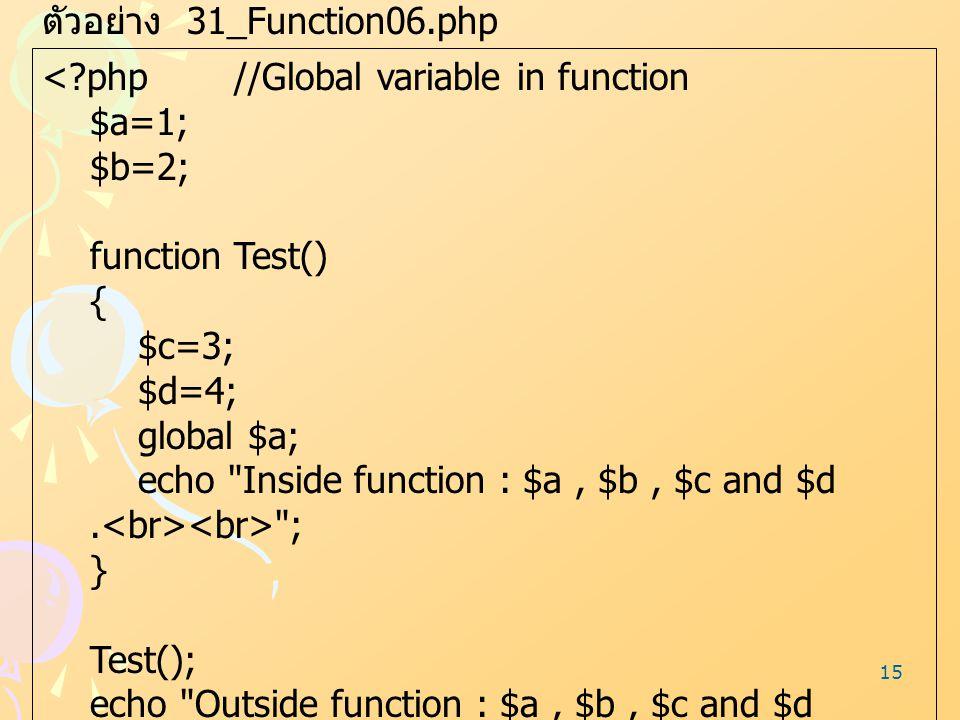 15 ตัวอย่าง 31_Function06.php <?php//Global variable in function $a=1; $b=2; function Test() { $c=3; $d=4; global $a; echo
