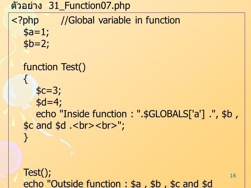 16 ตัวอย่าง 31_Function07.php <?php//Global variable in function $a=1; $b=2; function Test() { $c=3; $d=4; echo