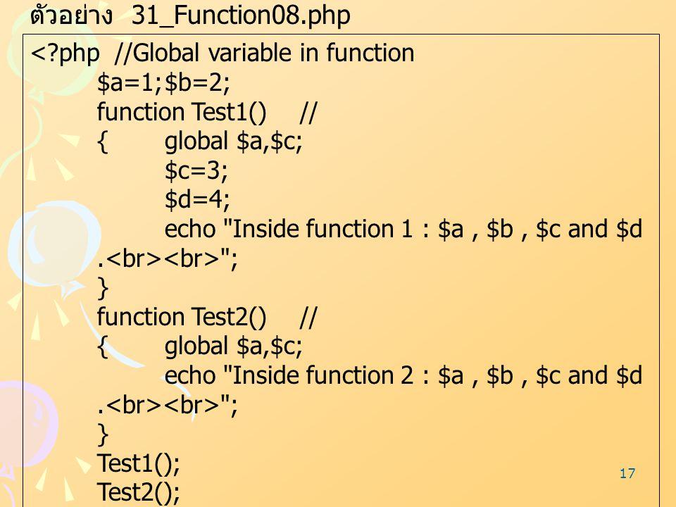 17 ตัวอย่าง 31_Function08.php <?php //Global variable in function $a=1;$b=2; function Test1()// {global $a,$c; $c=3; $d=4; echo