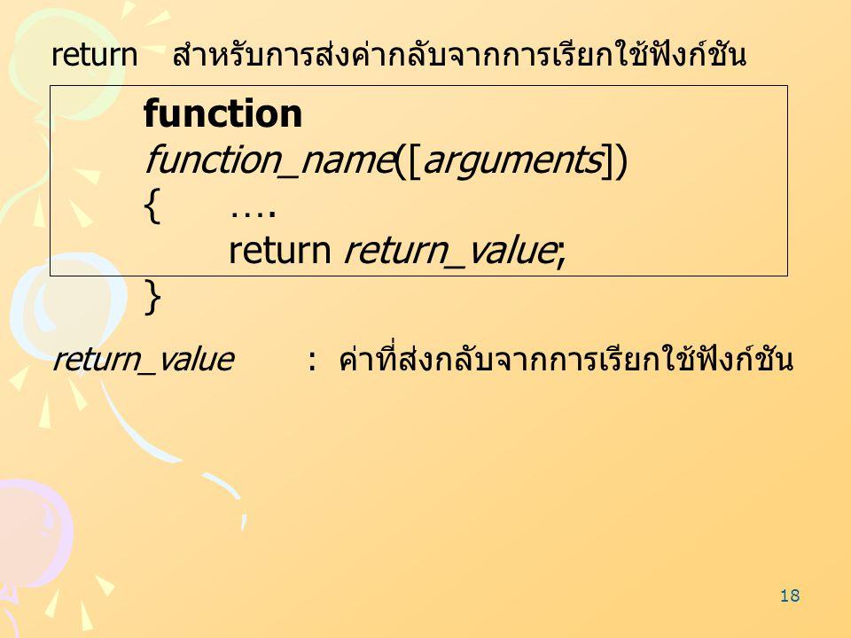 18 return สำหรับการส่งค่ากลับจากการเรียกใช้ฟังก์ชัน function function_name([arguments]) {…. return return_value; } return_value : ค่าที่ส่งกลับจากการเ