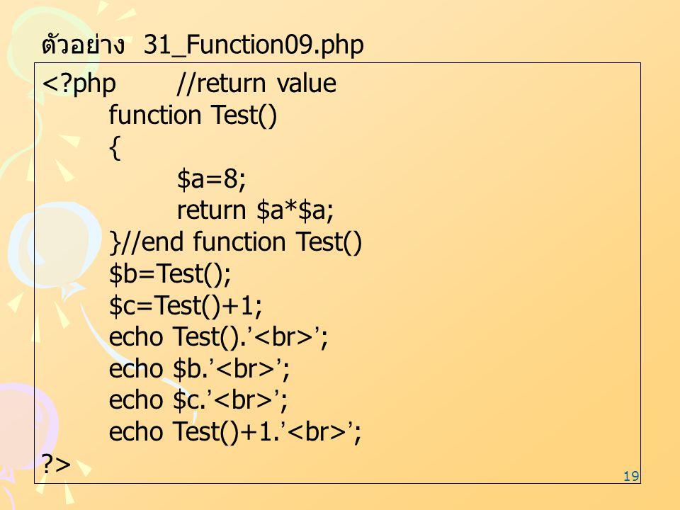 19 ตัวอย่าง 31_Function09.php <?php//return value function Test() { $a=8; return $a*$a; }//end function Test() $b=Test(); $c=Test()+1; echo Test().' '