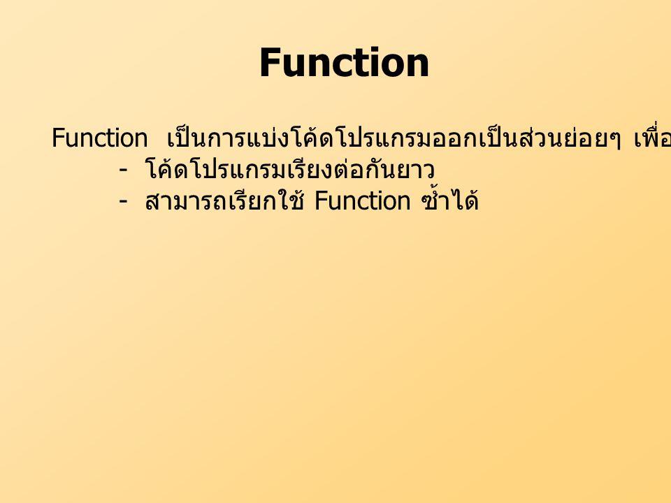 Function Function เป็นการแบ่งโค้ดโปรแกรมออกเป็นส่วนย่อยๆ เพื่อทำงานบางอย่าง - โค้ดโปรแกรมเรียงต่อกันยาว - สามารถเรียกใช้ Function ซ้ำได้