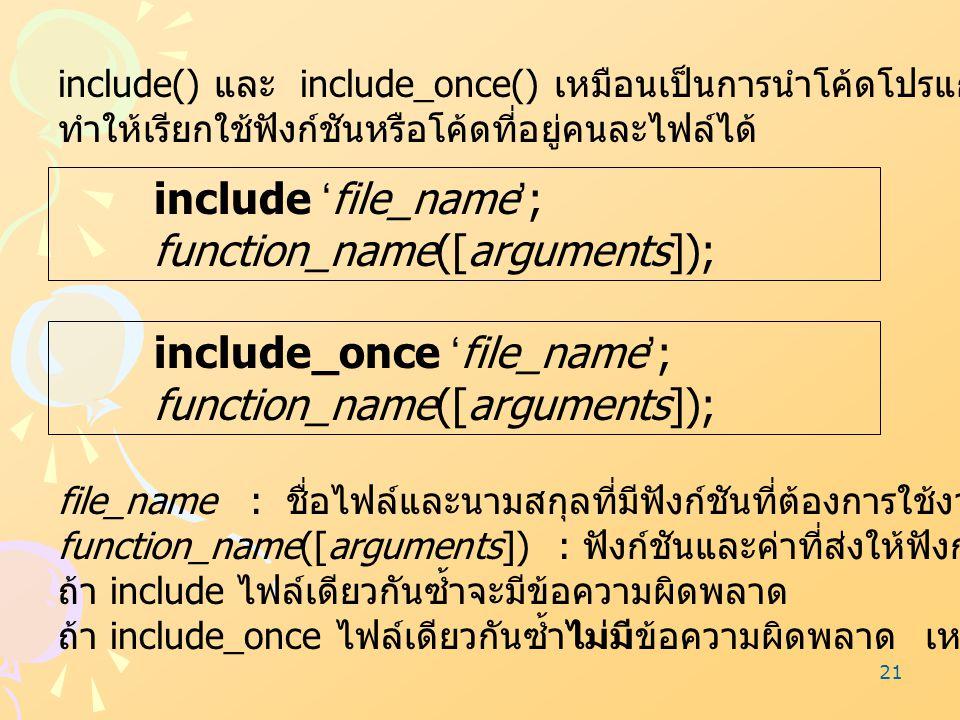 21 include() และ include_once() เหมือนเป็นการนำโค้ดโปรแกรมที่อยู่คนละไฟล์มาต่อกัน ทำให้เรียกใช้ฟังก์ชันหรือโค้ดที่อยู่คนละไฟล์ได้ include 'file_name';