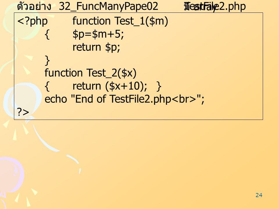 24 ตัวอย่าง 32_FuncManyPape02 TestFile2.php <?phpfunction Test_1($m) {$p=$m+5; return $p; } function Test_2($x) {return ($x+10);} echo