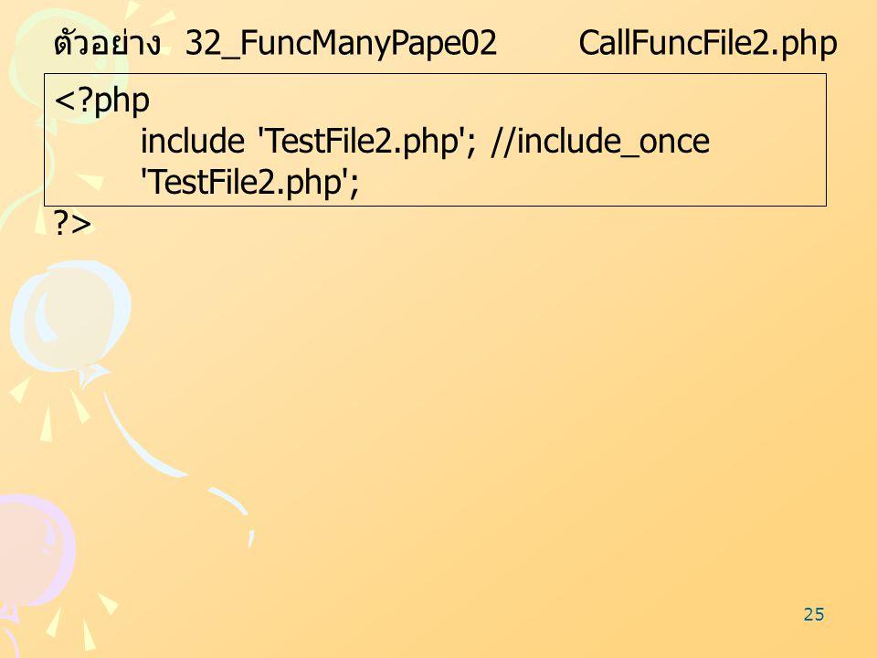 25 ตัวอย่าง 32_FuncManyPape02 CallFuncFile2.php <?php include 'TestFile2.php';//include_once 'TestFile2.php'; ?>