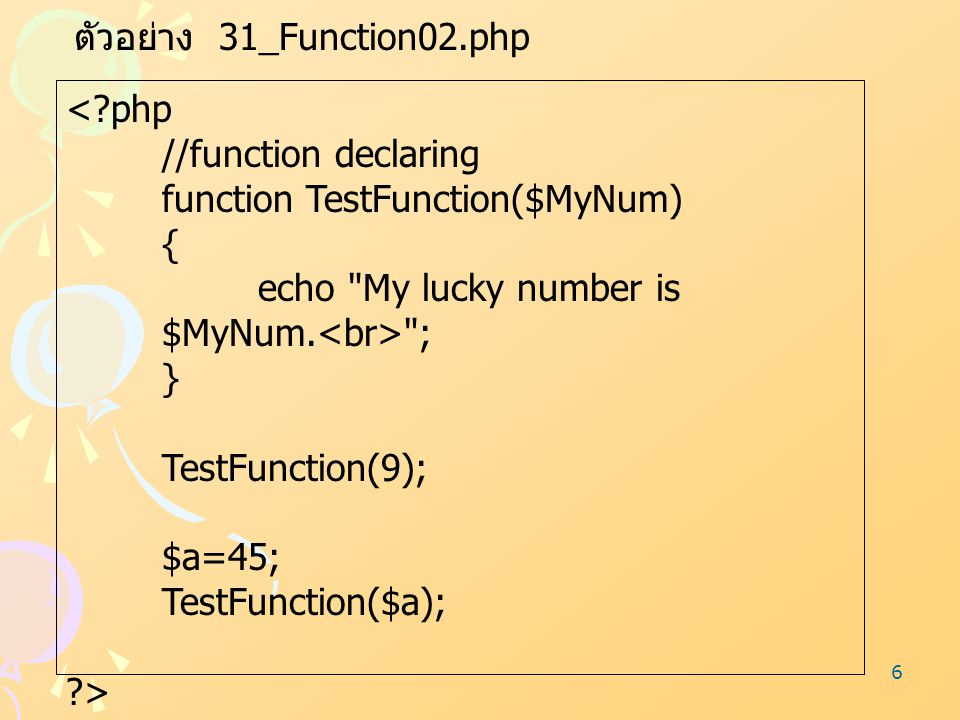 6 ตัวอย่าง 31_Function02.php <?php //function declaring function TestFunction($MyNum) { echo