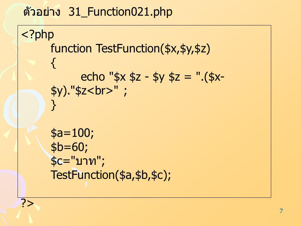 7 ตัวอย่าง 31_Function021.php <?php function TestFunction($x,$y,$z) { echo