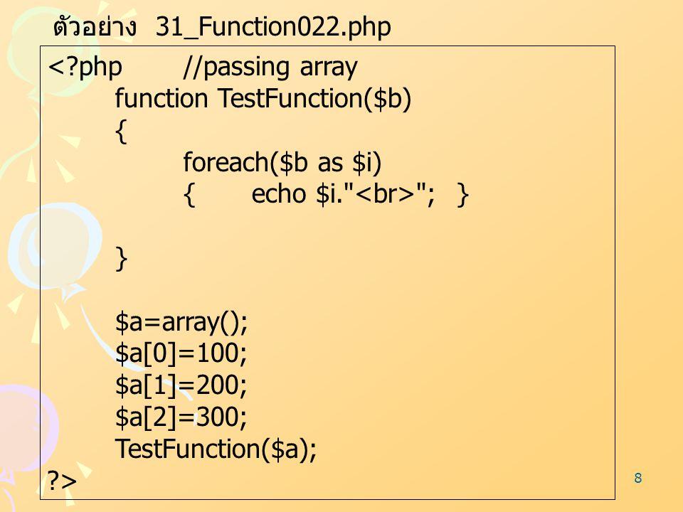 8 ตัวอย่าง 31_Function022.php <?php//passing array function TestFunction($b) { foreach($b as $i) {echo $i.