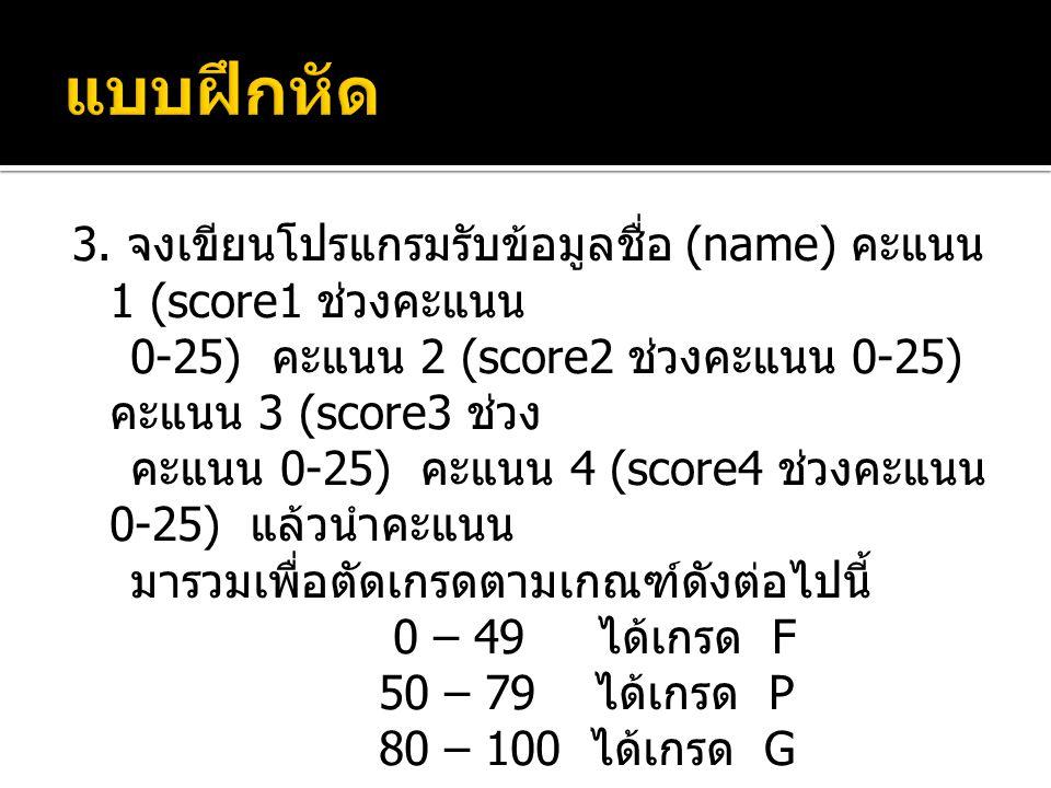 3. จงเขียนโปรแกรมรับข้อมูลชื่อ (name) คะแนน 1 (score1 ช่วงคะแนน 0-25) คะแนน 2 (score2 ช่วงคะแนน 0-25) คะแนน 3 (score3 ช่วง คะแนน 0-25) คะแนน 4 (score4
