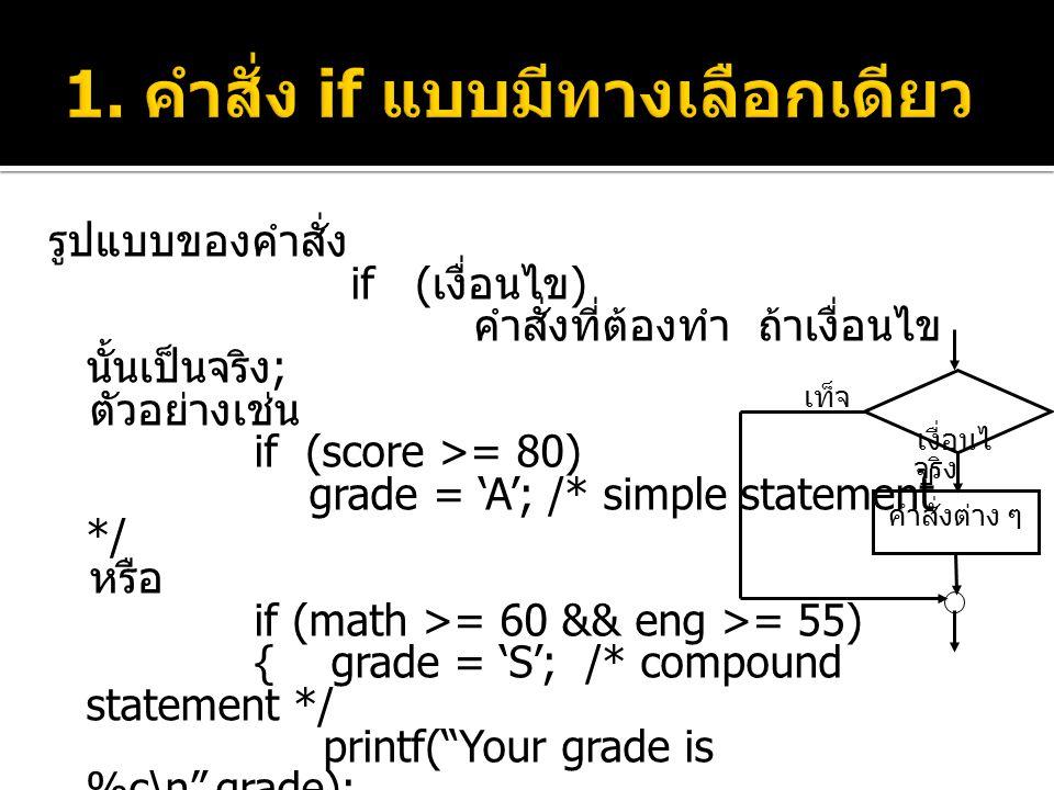 รูปแบบของคำสั่ง if ( เงื่อนไข ) คำสั่งที่ต้องทำ ถ้าเงื่อนไข นั้นเป็นจริง ; ตัวอย่างเช่น if (score >= 80) grade = 'A'; /* simple statement */ หรือ if (