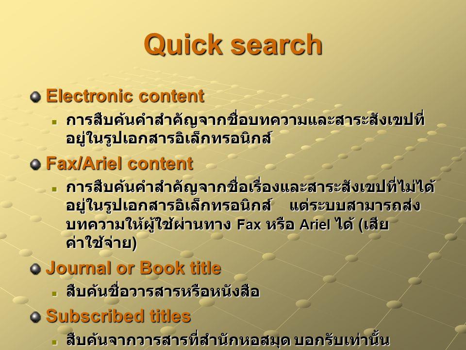 Quick search Electronic content การสืบค้นคำสำคัญจากชื่อบทความและสาระสังเขปที่ อยู่ในรูปเอกสารอิเล็กทรอนิกส์ การสืบค้นคำสำคัญจากชื่อบทความและสาระสังเขปที่ อยู่ในรูปเอกสารอิเล็กทรอนิกส์ Fax/Ariel content การสืบค้นคำสำคัญจากชื่อเรื่องและสาระสังเขปที่ไม่ได้ อยู่ในรูปเอกสารอิเล็กทรอนิกส์ แต่ระบบสามารถส่ง บทความให้ผู้ใช้ผ่านทาง Fax หรือ Ariel ได้ ( เสีย ค่าใช้จ่าย ) การสืบค้นคำสำคัญจากชื่อเรื่องและสาระสังเขปที่ไม่ได้ อยู่ในรูปเอกสารอิเล็กทรอนิกส์ แต่ระบบสามารถส่ง บทความให้ผู้ใช้ผ่านทาง Fax หรือ Ariel ได้ ( เสีย ค่าใช้จ่าย ) Journal or Book title สืบค้นชื่อวารสารหรือหนังสือ สืบค้นชื่อวารสารหรือหนังสือ Subscribed titles สืบค้นจากวารสารที่สำนักหอสมุด บอกรับเท่านั้น สืบค้นจากวารสารที่สำนักหอสมุด บอกรับเท่านั้น