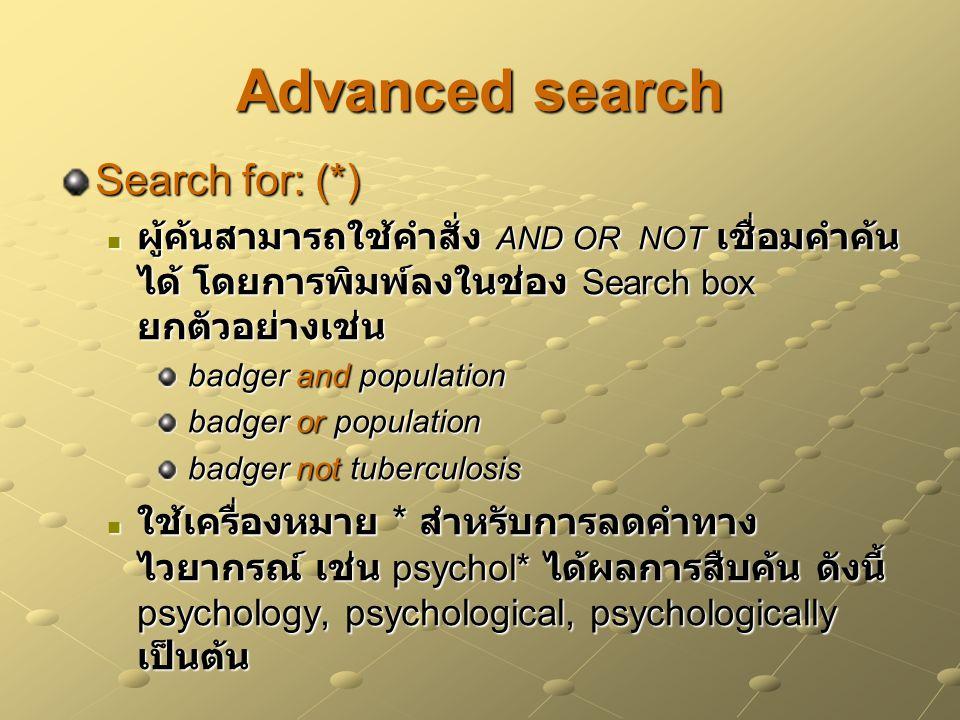 Advanced search Search for: (*) ผู้ค้นสามารถใช้คำสั่ง AND OR NOT เชื่อมคำค้น ได้ โดยการพิมพ์ลงในช่อง Search box ยกตัวอย่างเช่น ผู้ค้นสามารถใช้คำสั่ง AND OR NOT เชื่อมคำค้น ได้ โดยการพิมพ์ลงในช่อง Search box ยกตัวอย่างเช่น badger and population badger and population badger or population badger or population badger not tuberculosis badger not tuberculosis ใช้เครื่องหมาย * สำหรับการลดคำทาง ไวยากรณ์ เช่น psychol* ได้ผลการสืบค้น ดังนี้ psychology, psychological, psychologically เป็นต้น ใช้เครื่องหมาย * สำหรับการลดคำทาง ไวยากรณ์ เช่น psychol* ได้ผลการสืบค้น ดังนี้ psychology, psychological, psychologically เป็นต้น