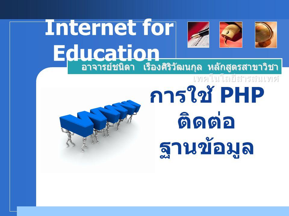 การใช้ PHP ติดต่อ ฐานข้อมูล อาจารย์ชนิดา เรืองศิริวัฒนกุล หลักสูตรสาขาวิชา เทคโนโลยีสารสนเทศ Internet for Education