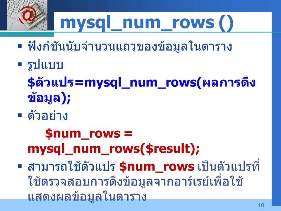 Company LOGO 10 mysql_num_rows ()  ฟังก์ชันนับจำนวนแถวของข้อมูลในตาราง  รูปแบบ $ ตัวแปร =mysql_num_rows( ผลการดึง ข้อมูล );  ตัวอย่าง $num_rows = mysql_num_rows($result);  สามารถใช้ตัวแปร $num_rows เป็นตัวแปรที่ ใช้ตรวจสอบการดึงข้อมูลจากอาร์เรย์เพื่อใช้ แสดงผลข้อมูลในตาราง