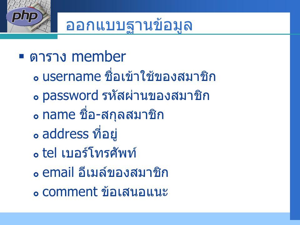 Company LOGO ออกแบบฐานข้อมูล  ตาราง member  username ชื่อเข้าใช้ของสมาชิก  password รหัสผ่านของสมาชิก  name ชื่อ - สกุลสมาชิก  address ที่อยู่ 