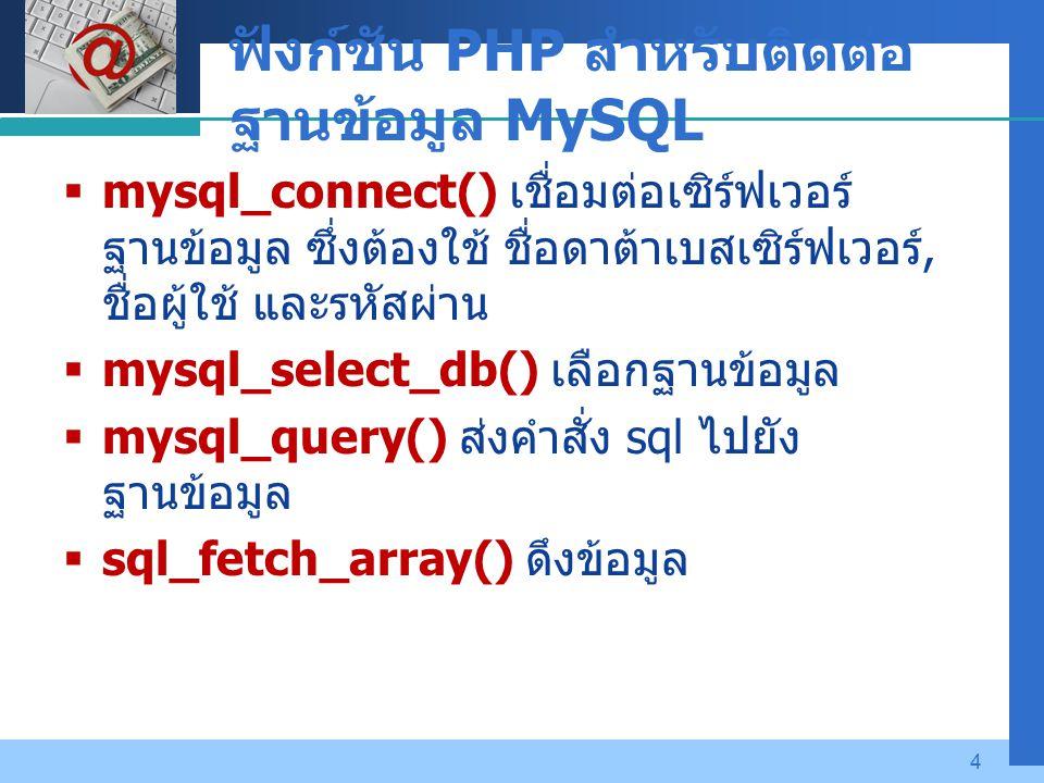 Company LOGO 4 ฟังก์ชัน PHP สำหรับติดต่อ ฐานข้อมูล MySQL  mysql_connect() เชื่อมต่อเซิร์ฟเวอร์ ฐานข้อมูล ซึ่งต้องใช้ ชื่อดาต้าเบสเซิร์ฟเวอร์, ชื่อผู้