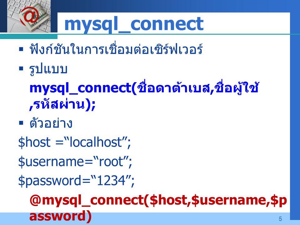 Company LOGO 5 mysql_connect  ฟังก์ชันในการเชื่อมต่อเซิร์ฟเวอร์  รูปแบบ mysql_connect( ชื่อดาต้าเบส, ชื่อผู้ใช้, รหัสผ่าน );  ตัวอย่าง $host = localhost ; $username= root ; $password= 1234 ; @mysql_connect($host,$username,$p assword) or die ( MySql connect fail ) ;