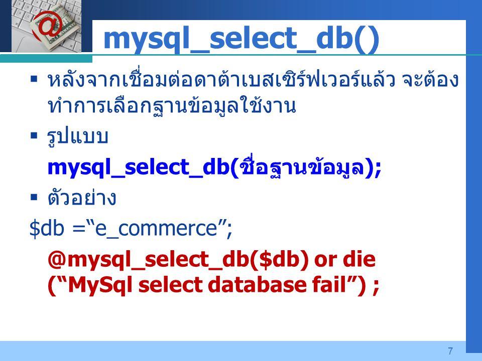 Company LOGO 7 mysql_select_db()  หลังจากเชื่อมต่อดาต้าเบสเซิร์ฟเวอร์แล้ว จะต้อง ทำการเลือกฐานข้อมูลใช้งาน  รูปแบบ mysql_select_db( ชื่อฐานข้อมูล );