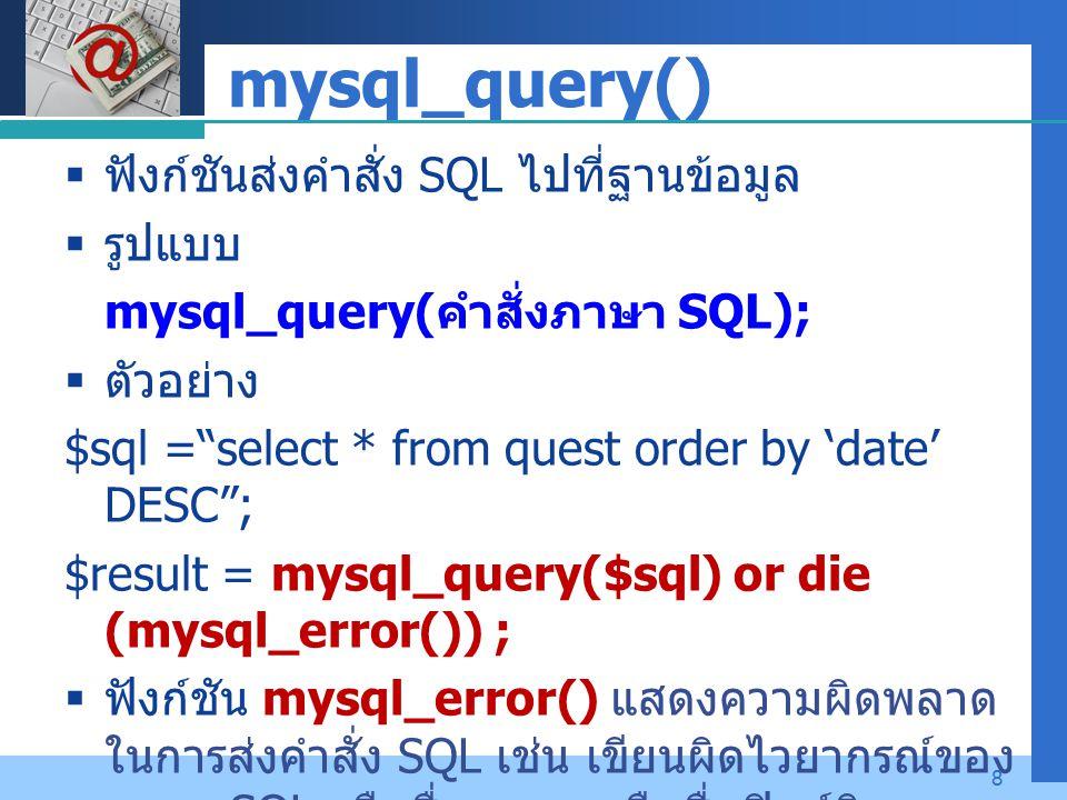 "Company LOGO 8 mysql_query()  ฟังก์ชันส่งคำสั่ง SQL ไปที่ฐานข้อมูล  รูปแบบ mysql_query( คำสั่งภาษา SQL);  ตัวอย่าง $sql =""select * from quest order"