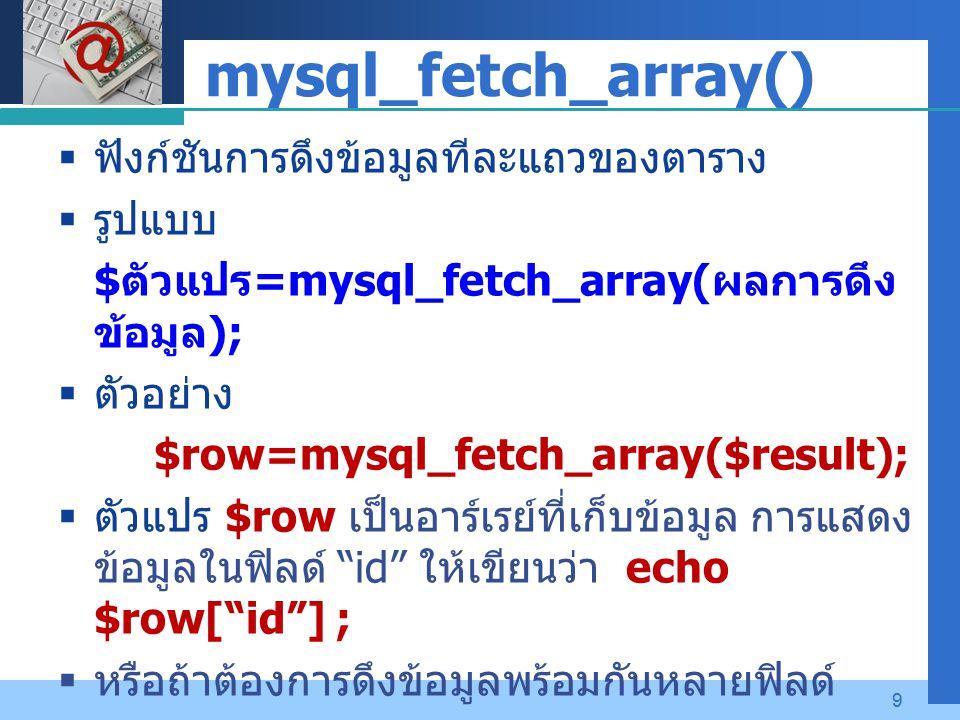Company LOGO 9 mysql_fetch_array()  ฟังก์ชันการดึงข้อมูลทีละแถวของตาราง  รูปแบบ $ ตัวแปร =mysql_fetch_array( ผลการดึง ข้อมูล );  ตัวอย่าง $row=mysql_fetch_array($result);  ตัวแปร $row เป็นอาร์เรย์ที่เก็บข้อมูล การแสดง ข้อมูลในฟิลด์ id ให้เขียนว่า echo $row[ id ] ;  หรือถ้าต้องการดึงข้อมูลพร้อมกันหลายฟิลด์ echo $row[id], $row[name], $row[date] ;