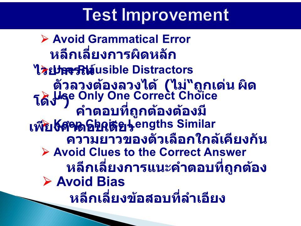  Avoid Grammatical Error หลีกเลี่ยงการผิดหลัก ไวยากรณ์  Use Plausible Distractors ตัวลวงต้องลวงได้ ( ไม่ ถูกเด่น ผิด โด่ง )  Keep Choice Lengths Similar ความยาวของตัวเลือกใกล้เคียงกัน  Avoid Bias หลีกเลี่ยงข้อสอบที่ลำเอียง  Use Only One Correct Choice คำตอบที่ถูกต้องต้องมี เพียงคำตอบเดียว  Avoid Clues to the Correct Answer หลีกเลี่ยงการแนะคำตอบที่ถูกต้อง