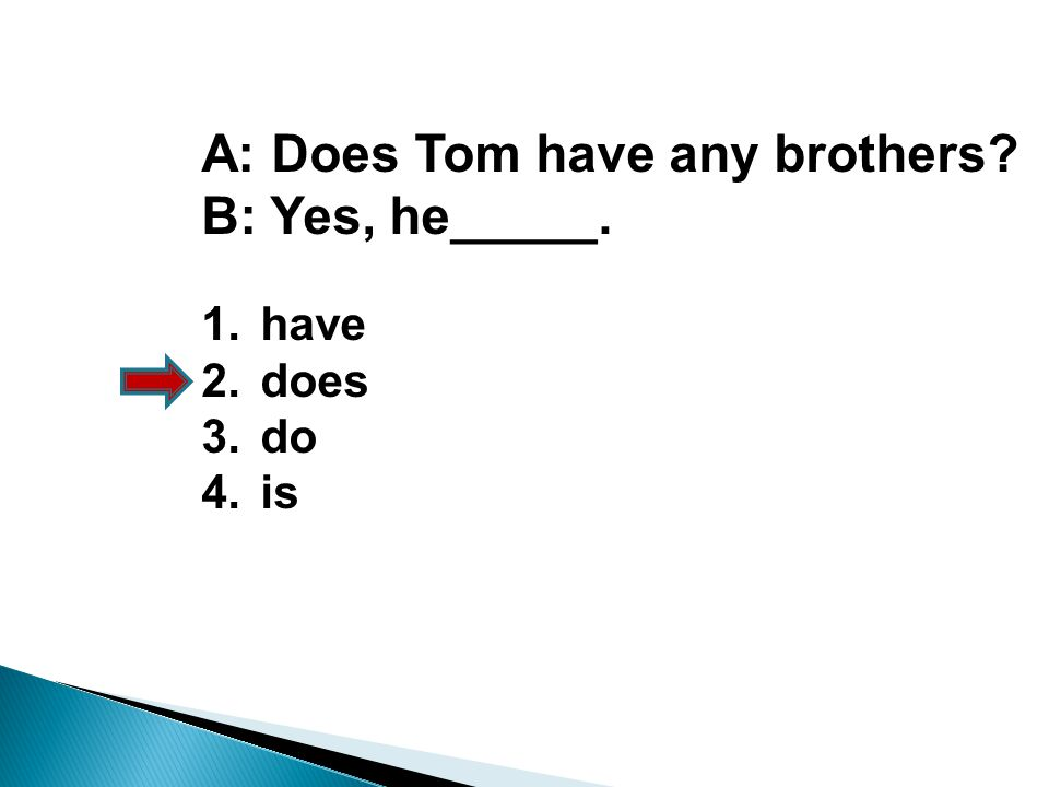 A: Does Tom have any brothers? B: Yes, he_____. 1.have 2.does 3.do 4.is