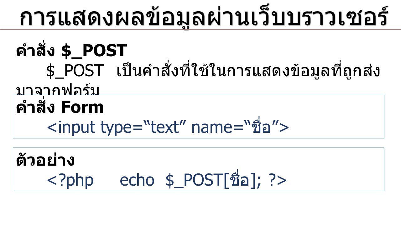 การแสดงผลข้อมูลผ่านเว็บบราวเซอร์ การแสดงผลข้อมูลผ่านเว็บบราวเซอร์ คำสั่ง Form ตัวอย่าง <?php echo $_POST['age']; echo $_POST['pass']; ?>