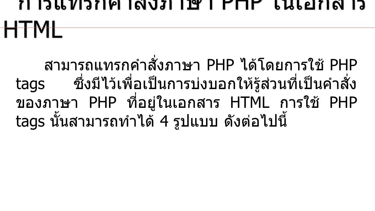 XML Style หรือ Default Syntax การแทรกคำสั่งภาษา PHP ในเอกสาร HTML การแทรกคำสั่งภาษา PHP ในเอกสาร HTML รูปแบบ ตัวอย่างที่ รูปแบบการใช้ PHP tag แบบ XML Style <?php echo Hello World .
