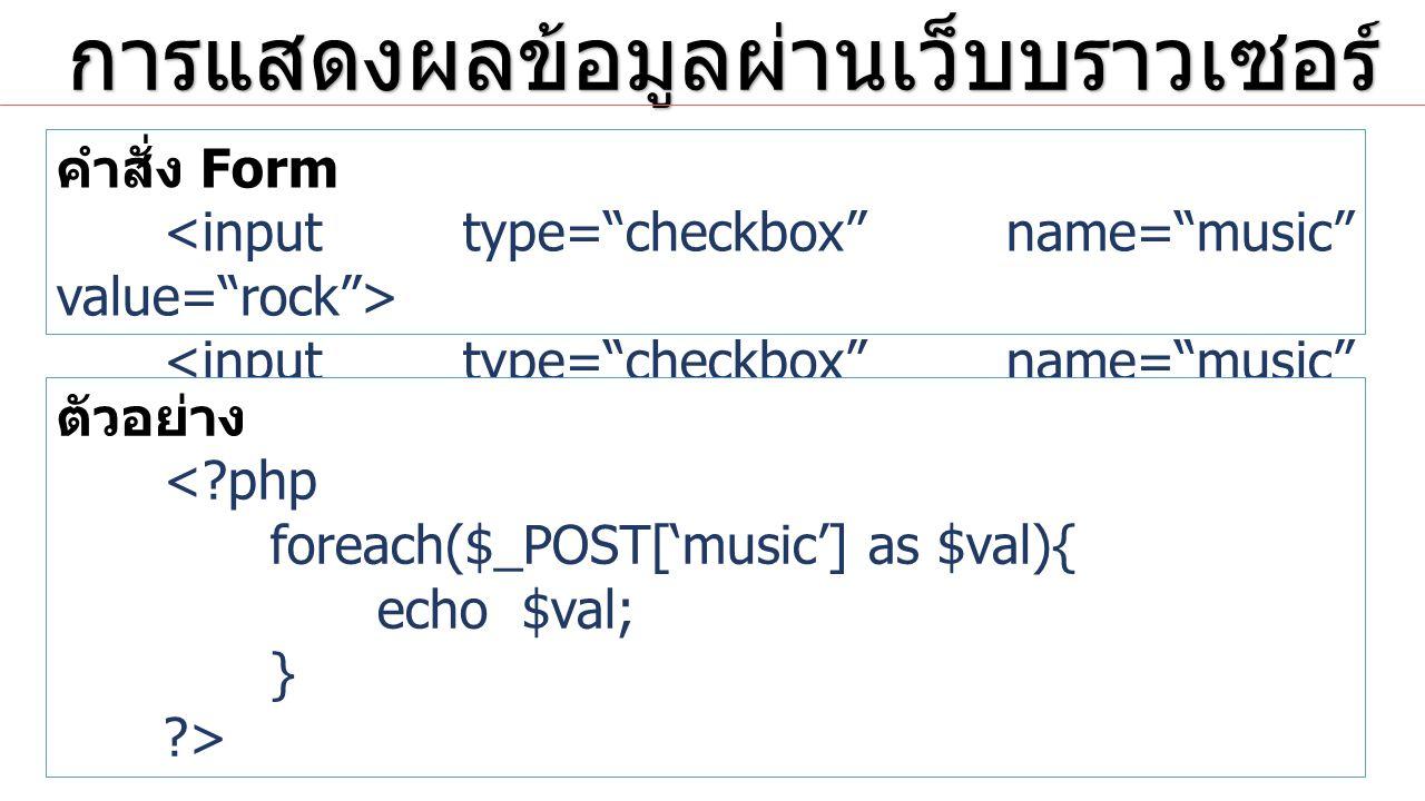 การแสดงผลข้อมูลผ่านเว็บบราวเซอร์ การแสดงผลข้อมูลผ่านเว็บบราวเซอร์ คำสั่ง Form ตัวอย่าง <?php foreach($_POST['music'] as $val){ echo $val; } ?>