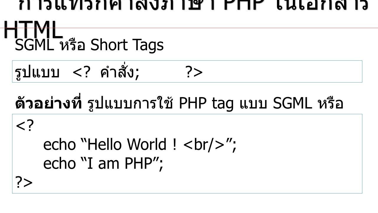 Script Style การแทรกคำสั่งภาษา PHP ในเอกสาร HTML การแทรกคำสั่งภาษา PHP ในเอกสาร HTML รูปแบบ คำสั่ง ; ตัวอย่างที่ รูปแบบการใช้ PHP tag แบบ Script Style echo Hello World ;