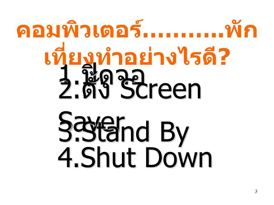 3 คอมพิวเตอร์ ……….. พัก เที่ยงทำอย่างไรดี ? 1. ปิดจอ 2. ตั้ง Screen Saver 3.Stand By 4.Shut Down