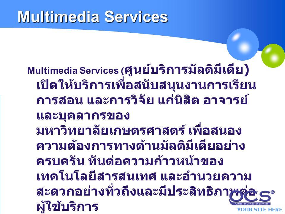 YOUR SITE HERE Multimedia Services Multimedia Services ( ศูนย์บริการมัลติมีเดีย ) เปิดให้บริการเพื่อสนับสนุนงานการเรียน การสอน และการวิจัย แก่นิสิต อาจารย์ และบุคลากรของ มหาวิทยาลัยเกษตรศาสตร์ เพื่อสนอง ความต้องการทางด้านมัลติมีเดียอย่าง ครบครัน ทันต่อความก้าวหน้าของ เทคโนโลยีสารสนเทศ และอำนวยความ สะดวกอย่างทั่วถึงและมีประสิทธิภาพต่อ ผู้ใช้บริการ