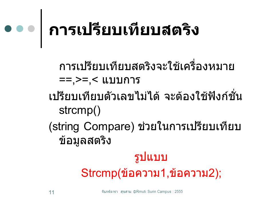 การเปรียบเทียบสตริง การเปรียบเทียบสตริงจะใช้เครื่องหมาย ==,>=,< แบบการ เปรียบเทียบตัวเลขไม่ได้ จะต้องใช้ฟังก์ชั่น strcmp() (string Compare) ช่วยในการเปรียบเทียบ ข้อมูลสตริง รูปแบบ Strcmp( ข้อความ 1, ข้อความ 2); จันทร์ดารา สุขสาม @Rmuti Surin Campus : 2555 11