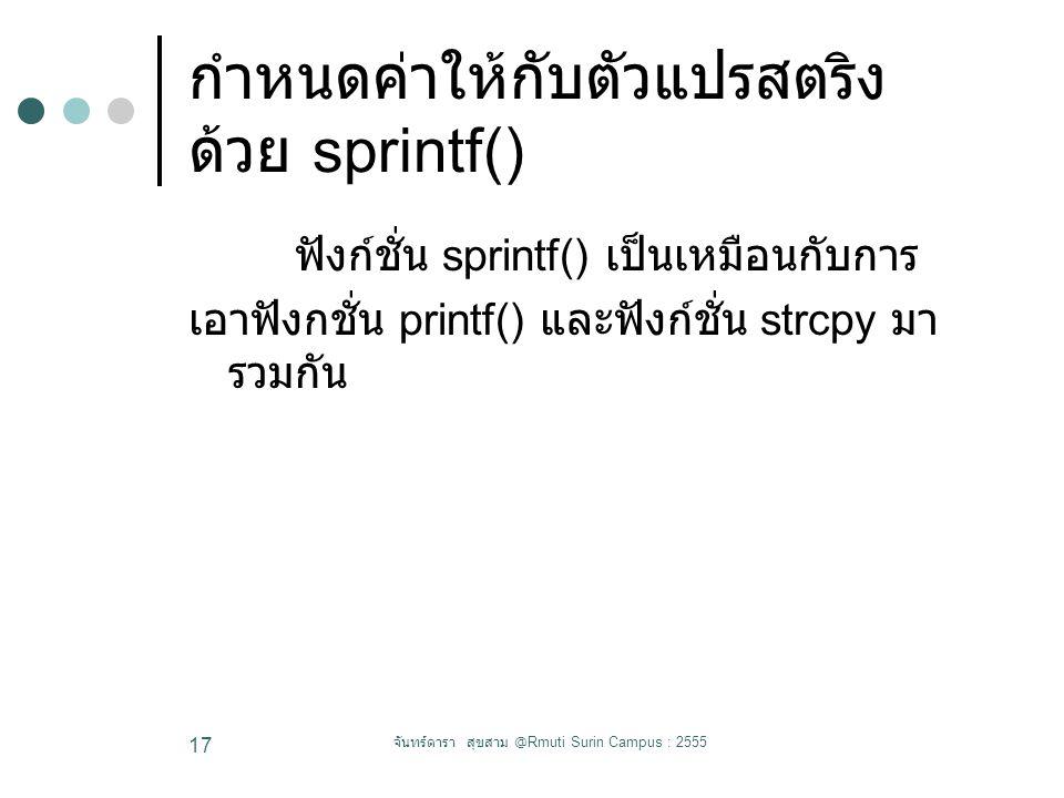 กำหนดค่าให้กับตัวแปรสตริง ด้วย sprintf() ฟังก์ชั่น sprintf() เป็นเหมือนกับการ เอาฟังกชั่น printf() และฟังก์ชั่น strcpy มา รวมกัน จันทร์ดารา สุขสาม @Rmuti Surin Campus : 2555 17